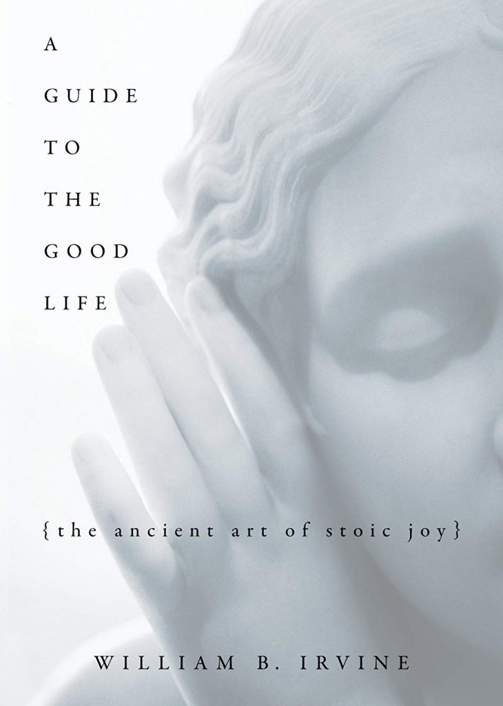 A GUIDE TO THE GOOD LIFE BY WILLIAM BRAXTON IRVINE